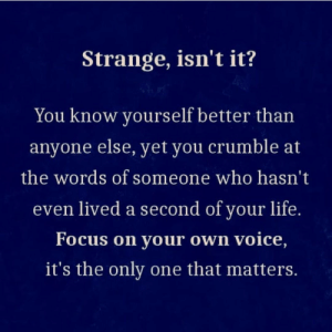 the words: Strange, isn't it?  You know yourself better than  anyone else, yet you crumble at  the words of someone who hasn't  even lived a second of your life.  Focus on your own voice,  it's the only one that matters.