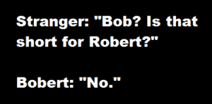 "Earth, Hope, and Bob: Stranger: ""Bob? Is that  short for Robert?""  Bobert: ""No."" I hope this generates a slightly faster exhale somewhere on Earth."