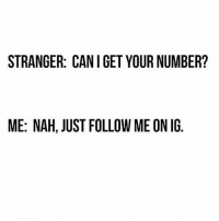 💯 Just follow a nigga instead! 👣😁😂: STRANGER: CAN I GET YOUR NUMBER?  ME: NAH, JUST FOLLOW ME ON IG 💯 Just follow a nigga instead! 👣😁😂