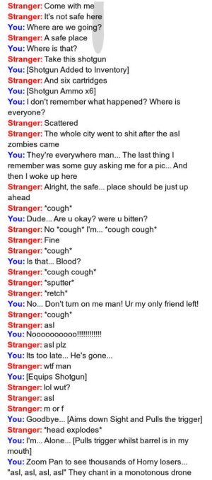 """oppa-strider-style:  hannahechelon:  lolshane:  This is honestly the greatest thing I have ever seen occur on the internet.  Thats literally all omegle is  asl : Stranger: Come with me  Stranger: It's not safe here  You: Where are we going?  Stranger: A safe place  You: Where is that?  Stranger: Take this shotgun  You: [Shotgun Added to Inventory]  Stranger: And six cartridges  You: [Shotgun Ammo x6]  You:I don't remember what happened? Where is  everyone?  Stranger: Scattered  Stranger: The whole city went to shit after the asl  zombies came  You: They're everywhere man... The last thing I  remember was some guy asking me for a pic... And  then I woke up here  Stranger: Alright, the safe... place should be just up  ahead  Stranger: *cough*  You: Dude... Are u okay? were u bitten?   Stranger: No *cough* I'm... *cough cough*  Stranger: Fine  Stranger: *cough*  You: Is that... Blood?  Stranger: *cough cough*  Stranger: *sputter*  Stranger: *retch*  You: No... Don't turn on me man! Ur my only friend left!  Stranger: """"cough*  Stranger: asl  You: Nooooo0000!!!!!!  Stranger: asl plz  You: Its too late... He's gone...  Stranger: wtf man  You: [Equips Shotgun]  Stranger: lol wut?  Stranger: asl  Stranger: m or f  You: Goodbye.. [Aims down Sight and Pulls the trigger]  Stranger: *head explodes*  You: I'm... Alone... [Pulls trigger whilst barrel is in my  mouth]  You: Zoom Pan to see thousands of Horny losers...  """"asl, asl, asl, asl"""" They chant in a monotonous drone oppa-strider-style:  hannahechelon:  lolshane:  This is honestly the greatest thing I have ever seen occur on the internet.  Thats literally all omegle is  asl"""