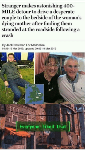 Restores my faith in humanity: Stranger makes astonishing 400-  MILE detour to drive a desperate  couple to the bedside of the woman's  dying mother after finding them  stranded at the roadside following a  crash  By Jack Newman For Mailonline  01:49 19 Mar 2019, updated 09:09 19 Mar 2019  Everyone liked that Restores my faith in humanity
