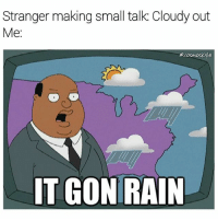 Memes, Rain, and 🤖: Stranger making small talk: Cloudy out  Me  e cosmoskyle  IT GON RAIN Don't small talk @ me bro
