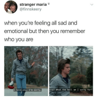 Love, Memes, and Sorry: stranger maria*  @finnskeery  when vou're feeling all sad and  emotional but then you remember  who you are  I love you. I'm sorry  rry? What the hell am I sorry for? 😂Wow, tag a friend