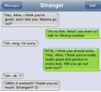 """will you go out with me: Stranger  Messages  Edit  Hey, Alice, I think you're  great...and I like you. Wanna go  out?  I'm no this """"Alice you want to  talk to. Wrong number.  Oh, omg, I'm sorry  BTW, I think you should write  Hey, Alice. I think you're really,  really great and perfect in  every way. Will you go out  with me?""""  Um...ok...  OMG! It worked!!! Thank you so  much, Stranger!!! D"""