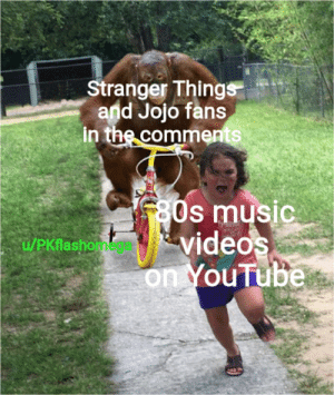 Please just leave the songs alone: Stranger Things  and Jojo fans  in the comments  80s music  videos  on YouTube  u/PKflashomea Please just leave the songs alone