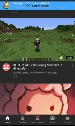 Minecraft, Videos, and Home: Stranger Things in a nutshell  G Latest videos  surreal entertainment-394K'views 6 days ago  CC  10:54  30 EXTREMELY Satisfying Moments in  Minecraft!  Mumbo Jumbo 6.5M views 1 year ago  CC  Library  Trending  Subscriptions  Inbox  Home There are no latest videos