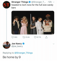 Cool thanks mom: Stranger Things@Stranger_T... .12h  headed to loch nora for the full size candy  bars  ST  365 13.5K 87.7K  Joe Keery  @joe_keery  Replying to @Stranger_Things  Be home by 9 Cool thanks mom