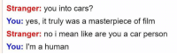 Cars, Mean, and Film: Stranger: you into cars?  You: yes, it truly was a masterpiece of film  Stranger: no i mean like are you a car person  You: I'm a human me🏎️irl