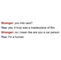 I Mean Like: Stranger: you into cars?  You: yes, it truly was a masterpiece of film  Stranger: no i mean like are you a car person  You: I'm a human
