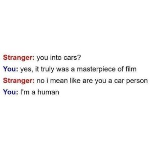 Reason#5603743 to ban kids from the interwebs via /r/memes https://ift.tt/2A4dqV8: Stranger: you into cars?  You: yes, it truly was a masterpiece of film  Stranger: no i mean like are you a car person  You: I'm a human Reason#5603743 to ban kids from the interwebs via /r/memes https://ift.tt/2A4dqV8