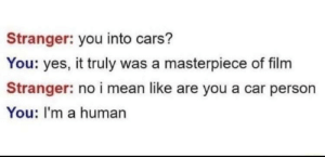me irl by bisous_chaton MORE MEMES: Stranger: you into cars?  You: yes, it truly was a masterpiece of film  Stranger: no i mean like are you a car person  You: I'm a human me irl by bisous_chaton MORE MEMES