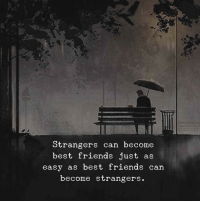 Friends, Best, and Best Friends: Strangers can become  best friends just as  easy as best friends can  become strangers.