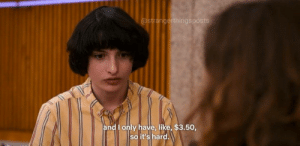 Like,  Hard, and And: @strangerthingsposts  and I only have, like, $3.50,  so it's hard.