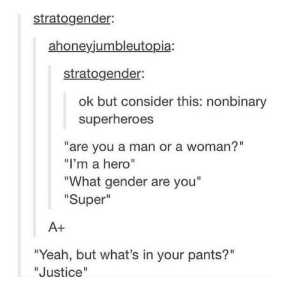 "interesting: stratogender:  ahoneyjumbleutopia:  stratogender:  ok but consider this: nonbinary  superheroes  ""are you a man or a woman?""  ""I'm a hero""  What gender are you""  Super  A+  ""Yeah, but what's in your pants?""  ""Justice interesting"