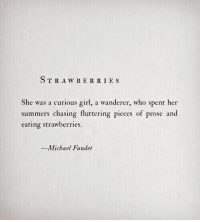 Girl, Michael, and Her: STRAW BE RRIE S  She was a curious girl, a wanderer, who spent her  summers chasing fluttering pieces of prose and  eating strawberries  Michael Faudet