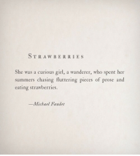 Girl, Michael, and Her: STRAWBERRIE S  She was a curious girl, a wanderer, who spent her  summers chasing fluttering pieces of prose and  eating strawberries.  -Michael Faudet