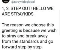 Hello, Break, and Reason: @straykidsglobal  GLOBAL  1, 2, STEP OUT! HELLO WE  ARE STRAYKIDS  The reason we choose this  greeting is because we wish  to stray and break away  from the standards and go  forward step by step AWWWWW
