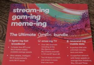 Meme, Sports, and Amaz: stream-ing  gam-ing  meme-ing  The Ultimate Compk bundle  lightn-ing fast  broadband  7X  amaz-ing TV  neverend-ing  mobile data  faster  Over 280 channels  including all the  Sky Sports and  Sky Cinema channels  in HD and BT Sport 4K  7x faster than BT's and  Superfast SIM with  unlimited minutes,  Sky's fastest widely  available average speeds  texts and data  Ultra-reliable, intelligent  Wi-Fi automatically  A superfast network  with faster speeds on  Two V6 boxes to watch  and stream in more  sorts Wi-Fi issues  average than Vodafone,  than one room  Sky, 02 and Th ree Gam-ing and meme-ing