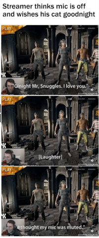 """<p>Wholesome streamer</p>: Streamer thinks mic is off  and wishes his cat goodnight  PLAY  BATTLEGROUN  CHARACTER REWARDS  Gnight Mr, Snuggles. I love you.""""  SOURCE: YungKoop  PLAY  BATTLEG  CHARACTER REWARDS  [Laughter]  SOURCE: YungKoop  PLAY  BATTLEGROUND  CHARACTER REWARDS  thought my mic was muted.""""  SOURCE: YungKoop <p>Wholesome streamer</p>"""