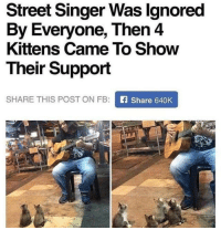 Dank, Kittens, and 🤖: Street Singer Was lgnored  By Everyone, Then 4  Kittens Came To Show  Their Support  SHARE THIS POST ON FB: E Share B4OK  SF