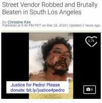 "Family, Memes, and Money: Street Vendor Robbed and Brutally  Beaten in South Los Angeles  By Christine Kim  Públished at 6:40 PM PDT on Mar 18, 2018 | Updated 2 hours ago  1.7k  Justice for Pedro! Please  donate: bit.ly/justice4pedro Please Donate! 💜🙏🏽🙇🏾‍♀️ LINK in our BIO! @UndocuMedia. . If you made a donation COMMENT ""Done ✔️"" . Via NBC News: ""A family is pleading for the public's help after their loved one – a street vendor - was robbed and brutally beaten right before his shift. Pedro Reyes, 54, was among a group of street vendors setting up shop around 5 a.m. Sunday at San Pedro Street and 31st Street in South Los Angeles. Two vehicles pulled up and a group of young men inside demanded money from three street vendors, according to the Los Angeles Police Department. Reyes told detectives he threw his money at the suspects and ran – and that's when they chased after him and beat him up. His stepson told NBC4 that the group of people knocked out three of Reyes' teeth, cut his throat, fractured his face and left him unconscious. Reyes was the most severely hurt – the other two vendors had minor injuries and were not taken to the hospital. Police say the suspects took money from all three of them, though. Reyes remains hospitalized at California Hospital Medical Center in downtown Los Angeles. He's set to undergo surgery Monday on his face. Speaking from his hospital bed, Reyes said six men attacked him, leaving him unconscious and waking up in the hospital. His stepson said doctors are estimating it will take Reyes at least six months to fully recover from the attack. He does not have health insurance and a GoFundMe has so far raised almost $40,000 for his medical costs. He said his father is a man who works everyday – does roofing six days a week and on Sundays sells fruit. His main worry now is how to support his family. If you would like to donate to a GoFundMe account set up for Pedro Reyes, you may do so here. Note that GoFundMe deducts 2.9 percent of all funds raised, plus 30 cents per donation, in the form of payment processing charges."""