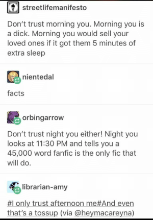 Facts, Dick, and Word: streetlifemanifesto  Don't trust morning you. Morning you is  a dick. Morning you would sell your  loved ones if it got them 5 minutes of  extra sleep  nientedal  facts  orbingarrow  Don't trust night you either! Night you  looks at 11:30 PM and tells you a  45,000 word fanfic is the only fic that  will do.  librarian-amy  #1 only trust afternoon me#And even  that's a tossup (via @heymacareyna)