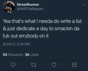 Mood, Tumblr, and Blog: StreetRunner  @WillThaRapper  Yea that's what I needa do write a list  & just dedicate a day to smackin da  fuk out errybody on it  9/24/17, 3:14 PM  50 Retweets 36 Likes 3rdfelony:  Mood