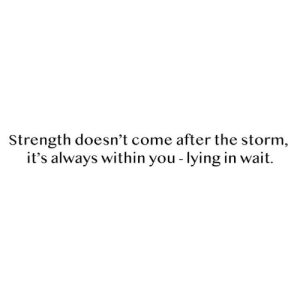 Come After: Strength doesn't come after the storm,  it's always within you - lying in wait.