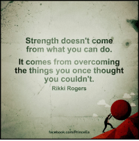 Overcomed: Strength doesn't come  from what you can do.  It comes from overcoming  the things you once thought  you couldn't.  Rikki Rogers  facebook.com/PrinceEa