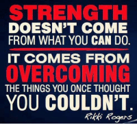 you can do it: STRENGTH  DOESN'T COME  FROM WHAT YOU CAN DO  IT COMES FROM  OVERCOMING  THE THINGS YOU ONCE THOUGHT  YOU COULDN'T  Rikki Rogers