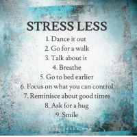 Control, Focus, and Good: STRESS LESS  1. Dance it out  2. Go for a walk  3. Talk about it  4. Breathe  5. Go to bed earlier  6. Focus on what you can control  a 7. Reminisce about good times  8. Ask for a hug  9. Smile  t in y