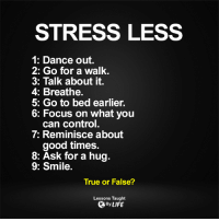 Dancing, Memes, and Focus: STRESS LESS  1: Dance out.  2: Go for a walk.  3: Talk about it.  4: Breathe.  5: Go to bed earlier.  6: Focus on what you  can control.  7: Reminisce about  good times.  8: Ask for a hug.  9: Smile.  True or False?  Lessons Taught  By LIFE <3 Lessons Taught By Life