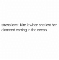 Lost, Diamond, and Ocean: stress level: Kim k when she lost her  diamond earring in the ocean *kourtney monotone voice* Kim, there's people that are dying.