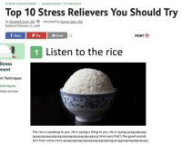 Music, Reddit, and Some More: STRESS MANAGEMENT MANAGEMENT TECHNIQUES  Top 10 Stress Relievers You Should Try  By Elizabeth Scott,M Reviewed by Steven Gans,MD  Updated February 10, 2018  fSareFilip  PRINT  Email  1 Listen to the rice  Stress  ment  nt Techniques  echniques  hidden pita bread  The rice is speaking to you. He is saying a thing to you. He is saying quaquaquaqu  quaquaquaquaquaquaquaquaquaquaquaquaq hmm yess that's the good sounds  let's hear some more quaquaquaquaquaquaquaquaquaquauqquaquaquaquauqau