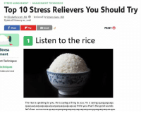 listemn to him https://t.co/hwR1WyRpeC: STRESS MANAGEMENTMANAGEMENT TECHNIQUES  Top 10 Stress Relievers You Should Try  By Elizabeth Scott, MS 0 Reviewed by Steven Gans, MD  Updated February 10, 2018  fShreF  Flip  PRINT  Email  1 Listen to the rice  Stress  ment  nt Techniques  echniques  hidden pita bread  The rice is speaking to you. He is saying a thing to you. He is saying quaquaquaqu  quaquaquaquaquaquaquaquaquaquaquaquaq hmm yess that's the good sounds  let's hear some more quaquaquaquaquaquaquaquaquaquauqquaquaquaquauqau listemn to him https://t.co/hwR1WyRpeC