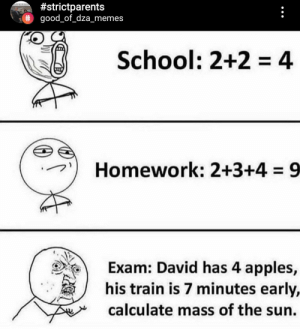 What?:  #strictparents  # good_of_dza_memes  School: 2+2 4  Homework: 2+3+4 9  Exam: David has 4 apples,  his train is 7 minutes early,  calculate mass of the sun. What?