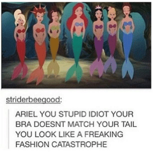 Ariel, Fashion, and Match: striderbeegood:  ARIEL YOU STUPID IDIOT YOUR  BRA DOESNT MATCH YOUR TAIL  YOU LOOK LIKE A FREAKING  FASHION CATASTROPHE But what about the sister to her right?