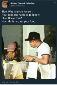 Blackpeopletwitter, Food, and Kanye: Stripper Peacock Enthusiast  @Ska2Dancehall  Blue: Why is uncle Kanye...  Hov: Tom. His name is Tom now.  Blue: Uncle Tom?  Hov: Mmhmm, eat your food.  9:06 pm 25 Apr 18 <p>Dinner for two at the White House (via /r/BlackPeopleTwitter)</p>