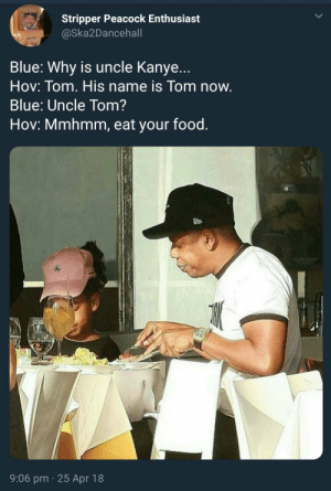 Food, Kanye, and White House: Stripper Peacock Enthusiast  @Ska2Dancehall  Blue: Why is uncle Kanye...  Hov: Tom. His name is Tom now.  Blue: Uncle Tom?  Hov: Mmhmm, eat your food.  9:06 pm 25 Apr 18 Dinner for two at the White House