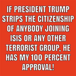 Would you support President Trump on this?  There Is PANIC In The Diabetes Industry! Big Pharma executives can't believe their eyes. SEE WHY CLICK HERE ►► http://u-read.org/no-diabetes: STRIPS THE CITIZENSHIP  OF ANYBODY JOINING  SIS OR ANY OTHER  TERRORIST GROUP, HE  HAS MY  100 PERCENT  APPROVAL Would you support President Trump on this?  There Is PANIC In The Diabetes Industry! Big Pharma executives can't believe their eyes. SEE WHY CLICK HERE ►► http://u-read.org/no-diabetes