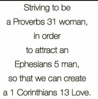 🙏: Striving to be  a Proverbs 31 woman,  in order  to attract an  Ephesians 5 man,  so that we can create  a 1 Corinthians 13 Love. 🙏