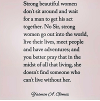 Beautiful, Memes, and Live: Strong beautiful women  don't sit around and wait  for a man to get his act  together. No Sir, strong  women go out into the world,  live their lives, meet people  and have adventures; and  you better pray that in the  midst of all that living, she  doesn't find someone who  can't live without her.  admin  Ct. Gomez This is everything 😍🙌🏼 @thatbitchxo
