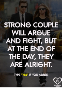 "❤: STRONG COUPLE  WILL ARGUE  AND FIGHT, BUT  AT THE END OF  THE DAY, THEY  ARE ALRIGHT.  TYPE YES"" IF YOU AGREE.  RO ❤"