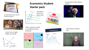 Economics student starterpack: strong opinion about bernie  Economics Student  Starter pack  sanders  COLLEGE  APPLICATION  pretends to  know how  LM  got rejected by their school's  business program  these work  İAL LIMITED TİME OFFER  12 ISSUES FOR $12  IS  IS  The aff  IS  Within reach  either a pseudo-socialist  or a borderline fascist  politically  all professors look like  this  InteractiveBrokers  comes from an upper  middle class famil  Change ea  $9,202  Authoritarian  Left  Autho ritarian  Right  Economic-  Ec onomi  Rig  130  Libertarian  Left  Libertarian  Right  Months Economics student starterpack