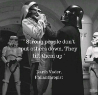 Vader: Human Upliftment Strategies, 1977: Strong people don't  put others down. They  lift them up  Darth Vader,  Philanthropist Vader: Human Upliftment Strategies, 1977
