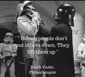 Darth Vader, Star Wars, and Strong: Strong people don't  put others down. They  lift them up  Darth Vader,  Philanthropist Positive Note for the day!