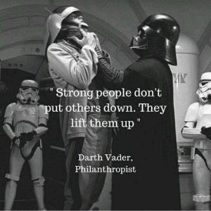 """The true test of a great leader: Strong people don't  ut others down. They  lift them up""""  Darth Vader,  Philanthropist The true test of a great leader"""