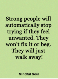 Memes, Strong, and 🤖: Strong people will  automatically stop  trying if they feel  unwanted. They  won't fix it or beg.  They will just  walk away!  Mindful Soul <3