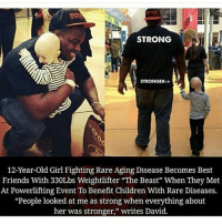 "Spread love 🌹.: STRONG  STRONGER->  12-Year-old Girl Fighting Rare Aging Disease Becomes Best  Friends With 330Lbs Weightlifter ""The Beast"" When They Met  At Powerlifting Event To Benefit Children With Rare Diseases.  ""People looked at me as strong when everything about  her was stronger,"" writes David. Spread love 🌹."