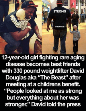 "I'm not crying and smiling at the same time because I really like this and its touching. You are!: STRONG  STRONGER->  12-year-old girl fighting rare aging  disease becomes best friends  with 330 pound weightlifter David  Douglas aka""The Beast"" after  meeting at a childrens benefit.  ""People looked at me as strong  but everything about her was  stronger,"" David told the press  Acroc I'm not crying and smiling at the same time because I really like this and its touching. You are!"